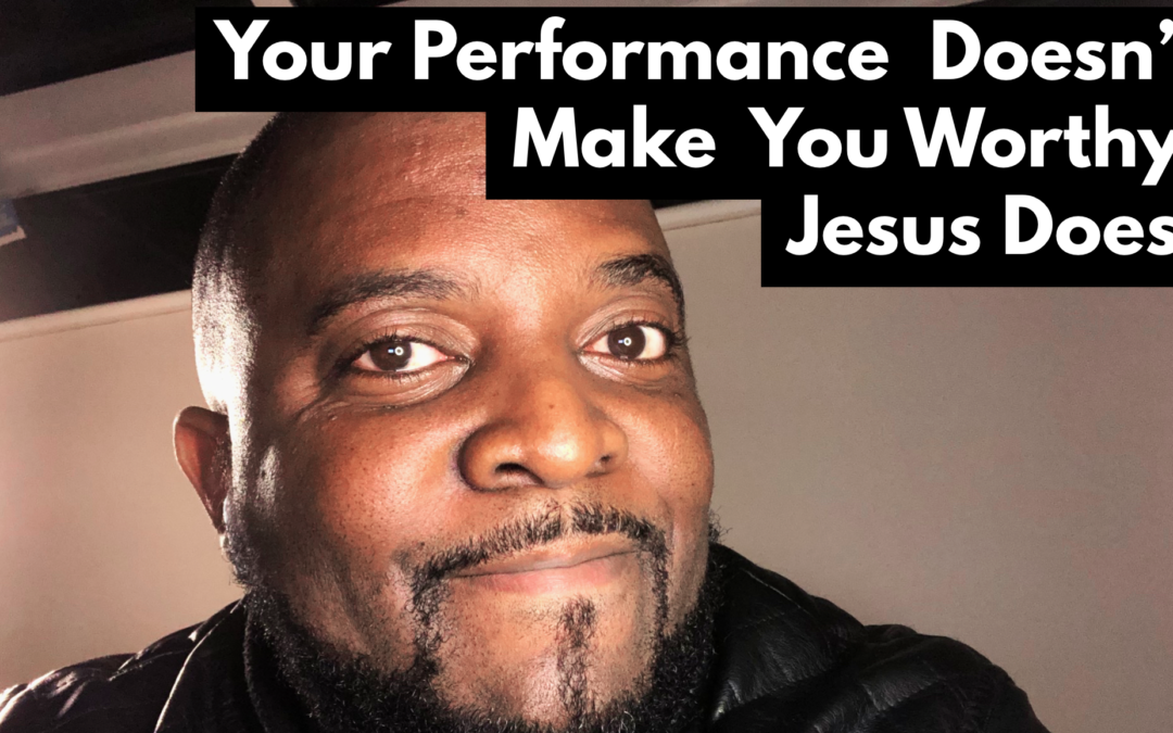 Your Performance Doesn't Make You Worthy, Jesus Does!
